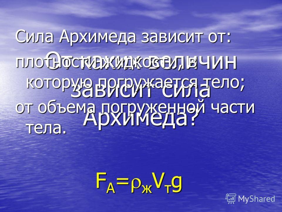 От каких величин зависит сила Архимеда? Сила Архимеда зависит от: плотности жидкости, в которую погружается тело; от объема погруженной части тела. FA=жVтg