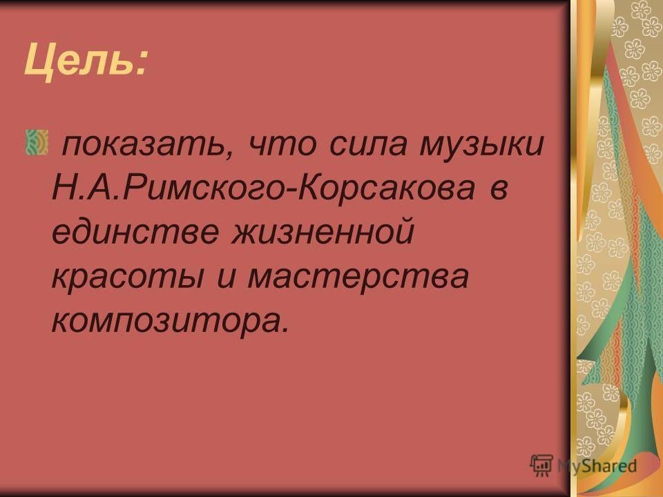 Цель: показать, что сила музыки Н.А.Римского-Корсакова в единстве жизненной красоты и мастерства композитора.