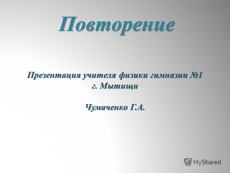 Повторение Презентация учителя физики гимназии 1 г. Мытищи Чумаченко Г.А.