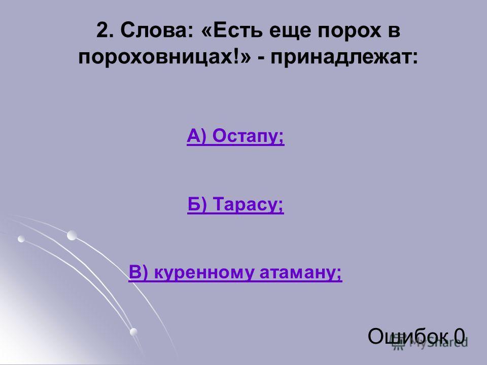 2. Слова: «Есть еще порох в пороховницах!» - принадлежат: А) Остапу; Б) Тарасу; В) куренному атаману; Ошибок 0