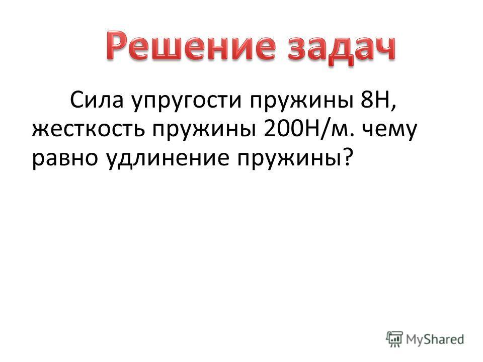 Сила упругости пружины 8Н, жесткость пружины 200Н/м. чему равно удлинение пружины?