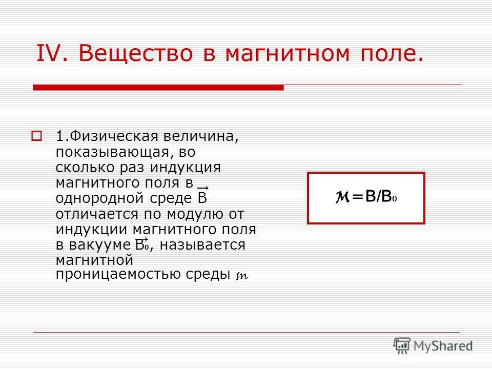 IV. Вещество в магнитном поле. 1.Физическая величина, показывающая, во сколько раз индукция магнитного поля в однородной среде B отличается по модулю от индукции магнитного поля в вакууме B 0, называется магнитной проницаемостью среды m M= B/B 0
