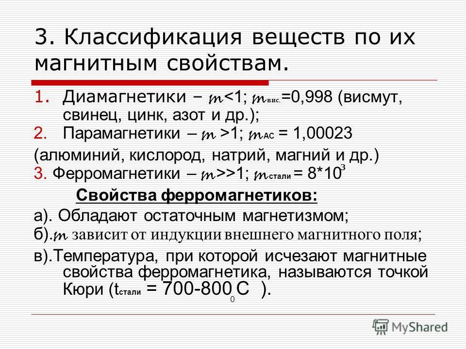 3. Классификация веществ по их магнитным свойствам. 1.Диамагнетики – m 1 ; m АС = 1,00023 (алюминий, кислород, натрий, магний и др.) 3. Ферромагнетики – m >>1; m стали = 8*10 Свойства ферромагнетиков: а). Обладают остаточным магнетизмом; б). m зависи