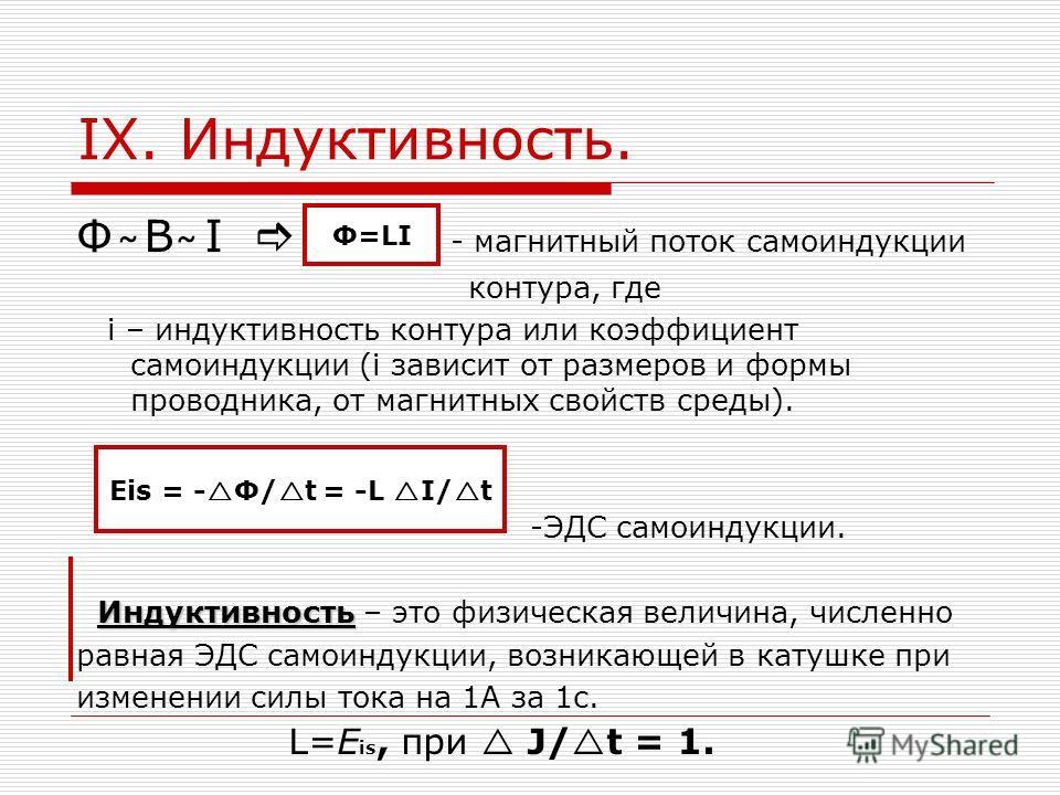 IX. Индуктивность. Ф B I - магнитный поток самоиндукции контура, где i – индуктивность контура или коэффициент самоиндукции (i зависит от размеров и формы проводника, от магнитных свойств среды). -ЭДС самоиндукции. Индуктивность Индуктивность – это ф