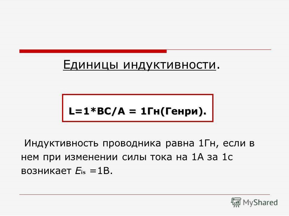 Единицы индуктивности. Индуктивность проводника равна 1Гн, если в нем при изменении силы тока на 1А за 1с возникает E is =1B. L=1*BC/A = 1Гн(Генри).
