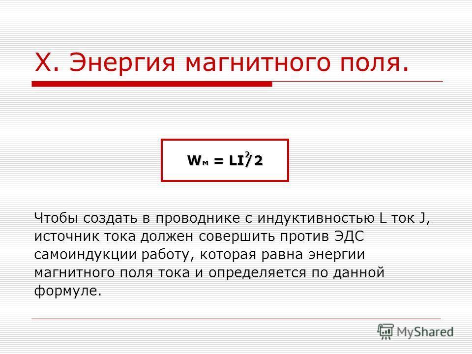 X. Энергия магнитного поля. Чтобы создать в проводнике с индуктивностью L ток J, источник тока должен совершить против ЭДС самоиндукции работу, которая равна энергии магнитного поля тока и определяется по данной формуле. W м = LI/2 2