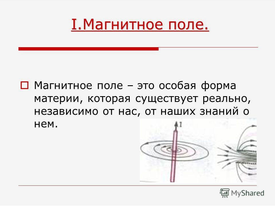 I.Магнитное поле. I.Магнитное поле. Магнитное поле – это особая форма материи, которая существует реально, независимо от нас, от наших знаний о нем.