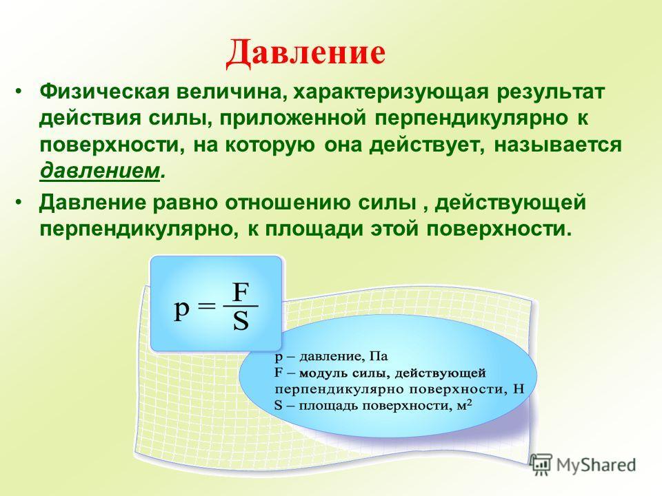Давление Физическая величина, характеризующая результат действия силы, приложенной перпендикулярно к поверхности, на которую она действует, называется давлением. Давление равно отношению силы, действующей перпендикулярно, к площади этой поверхности.