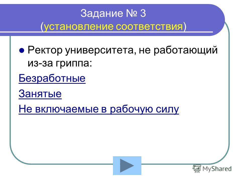 Задание 3 (установление соответствия) Ректор университета, не работающий из-за гриппа: Безработные Занятые Не включаемые в рабочую силу