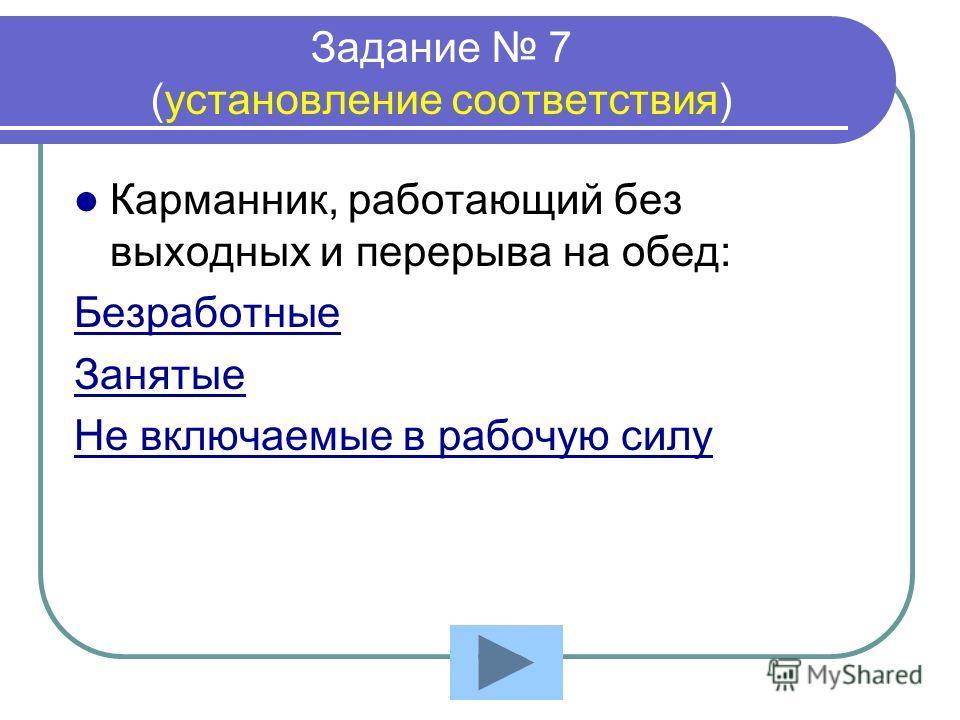 Задание 7 (установление соответствия) Карманник, работающий без выходных и перерыва на обед: Безработные Занятые Не включаемые в рабочую силу