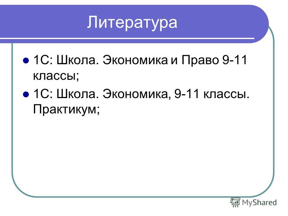 Литература 1С: Школа. Экономика и Право 9-11 классы; 1С: Школа. Экономика, 9-11 классы. Практикум;