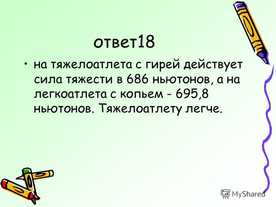 ответ18 на тяжелоатлета с гирей действует сила тяжести в 686 ньютонов, а на легкоатлета с копьем - 695,8 ньютонов. Тяжелоатлету легче.
