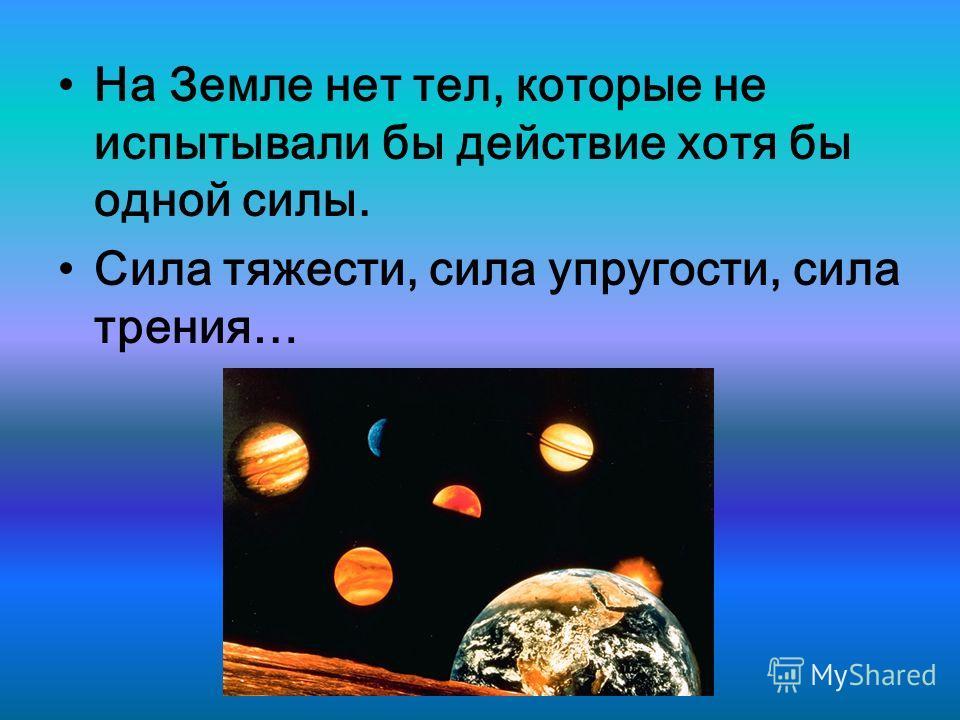 На Земле нет тел, которые не испытывали бы действие хотя бы одной силы. Сила тяжести, сила упругости, сила трения…