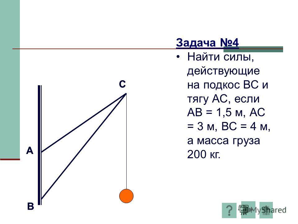 А В С Задача 4 Найти силы, действующие на подкос ВС и тягу АС, если АВ = 1,5 м, АС = 3 м, ВС = 4 м, а масса груза 200 кг. А В С