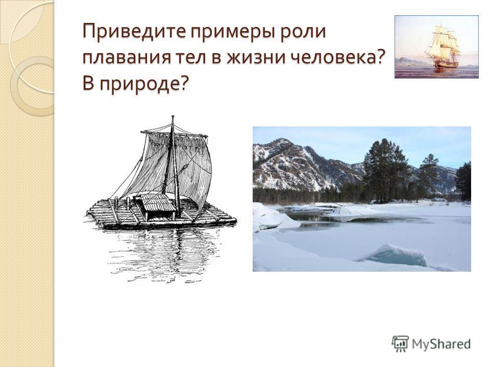 Приведите примеры роли плавания тел в жизни человека ? В природе ?