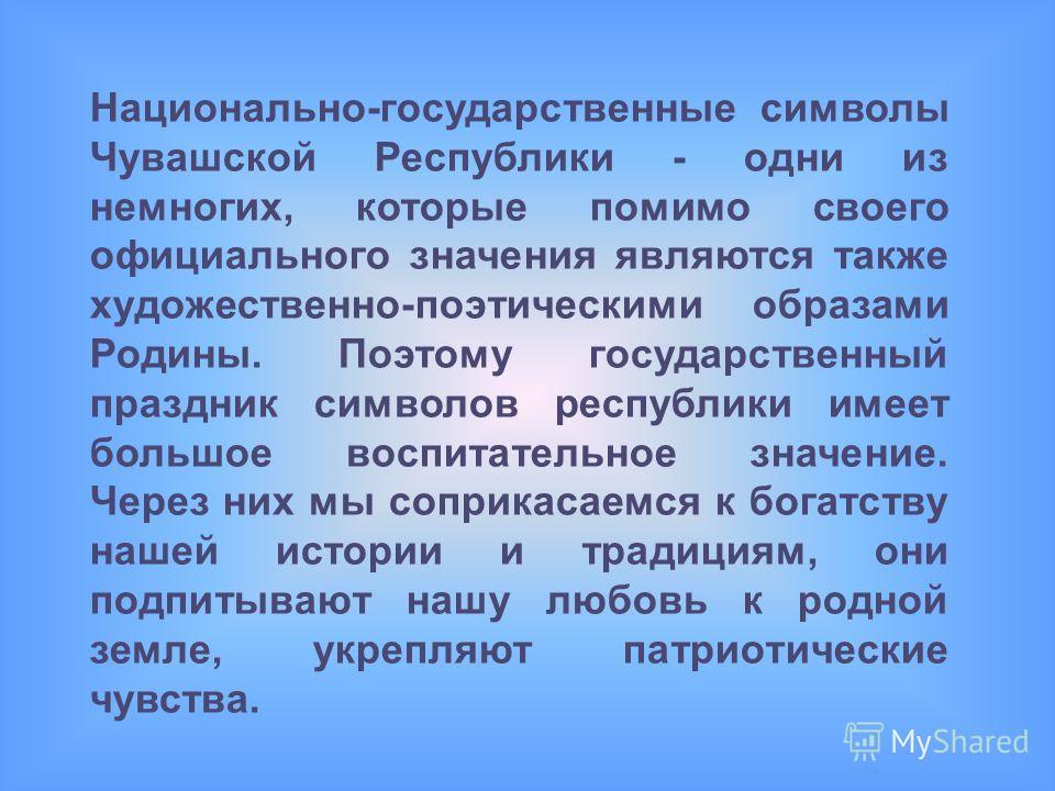 Национально-государственные символы Чувашской Республики - одни из немногих, которые помимо своего официального значения являются также художественно-поэтическими образами Родины. Поэтому государственный праздник символов республики имеет большое вос
