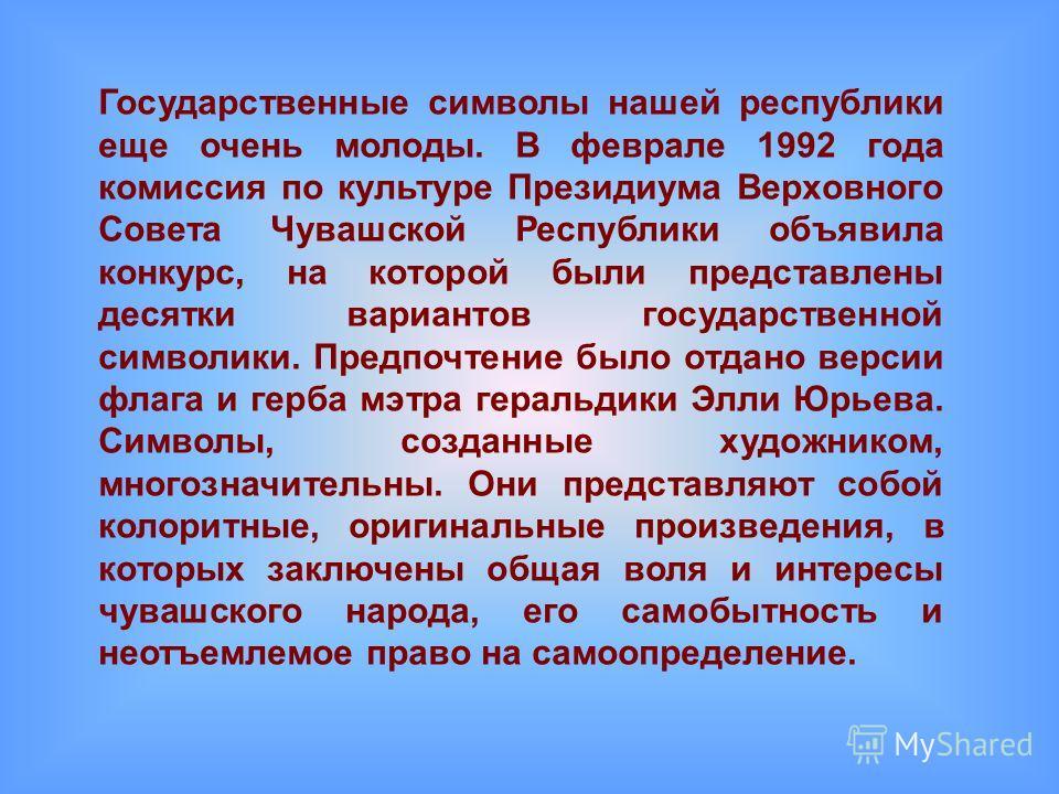 Государственные символы нашей республики еще очень молоды. В феврале 1992 года комиссия по культуре Президиума Верховного Совета Чувашской Республики объявила конкурс, на которой были представлены десятки вариантов государственной символики. Предпочт