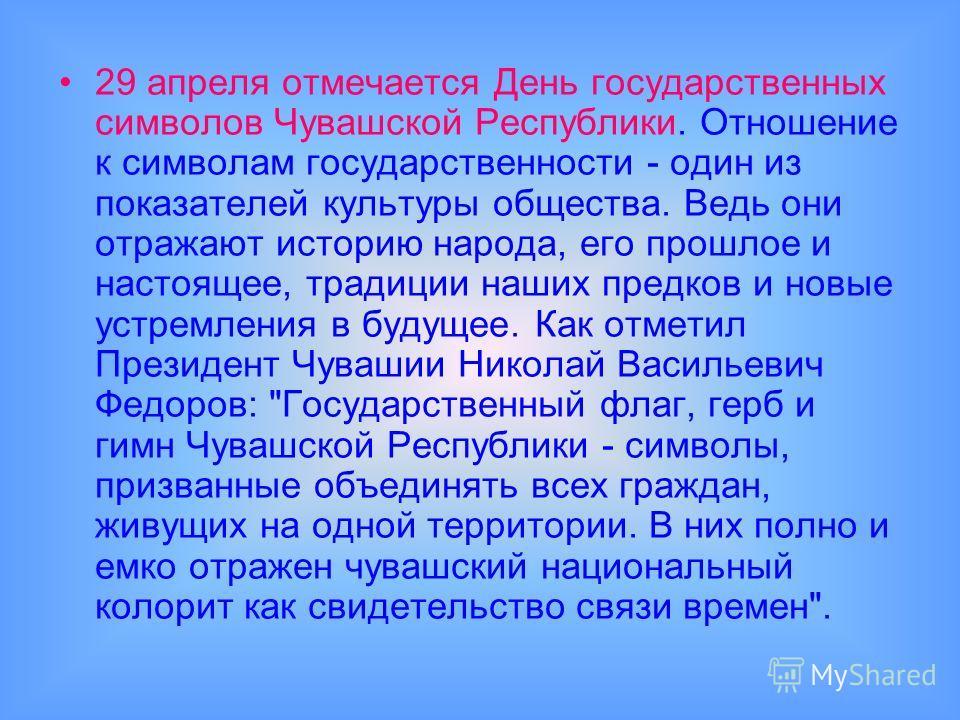 29 апреля отмечается День государственных символов Чувашской Республики. Отношение к символам государственности - один из показателей культуры общества. Ведь они отражают историю народа, его прошлое и настоящее, традиции наших предков и новые устремл