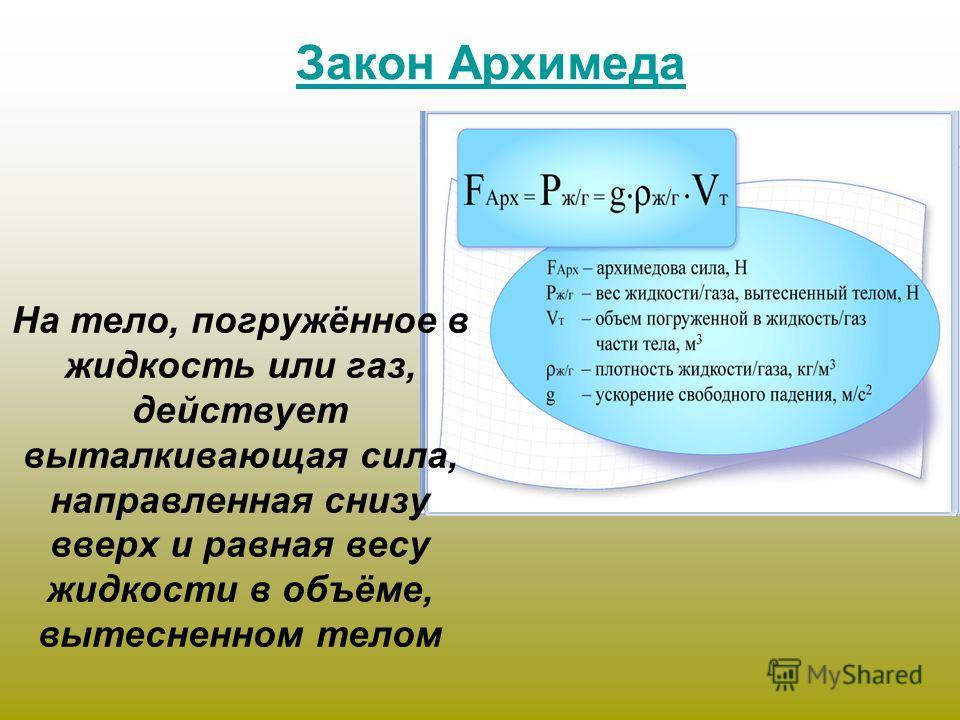 На тело, погружённое в жидкость или газ, действует выталкивающая сила, направленная снизу вверх и равная весу жидкости в объёме, вытесненном телом Закон Архимеда