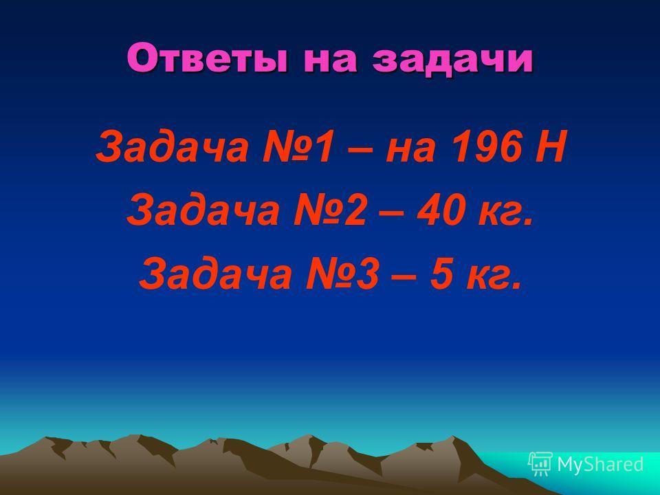 Ответы на задачи Задача 1 – на 196 Н Задача 2 – 40 кг. Задача 3 – 5 кг.
