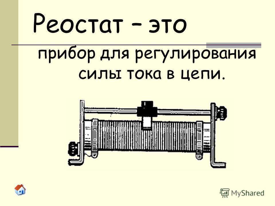 Реостат – это прибор для регулирования силы тока в цепи.