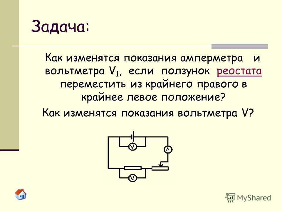 Задача: Как изменятся показания амперметра и вольтметра V 1, если ползунок рр ееее оооо сссс тттт аааа тттт аааапереместить из крайнего правого в крайнее левое положение? Как изменятся показания вольтметра V?