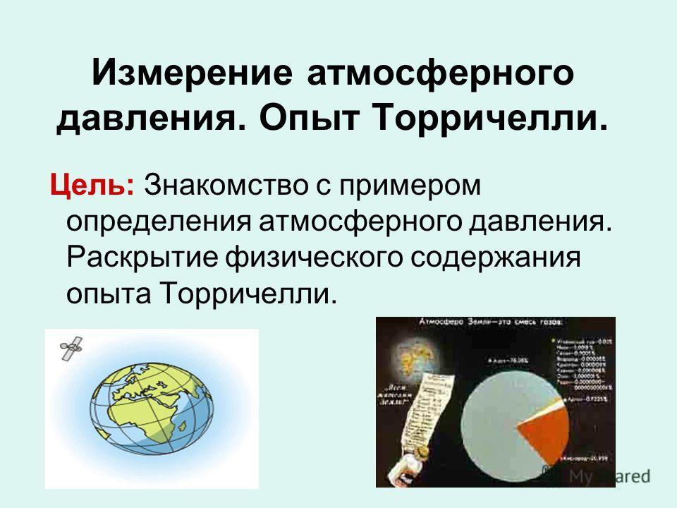 Измерение атмосферного давления. Опыт Торричелли. Цель: Знакомство с примером определения атмосферного давления. Раскрытие физического содержания опыта Торричелли.
