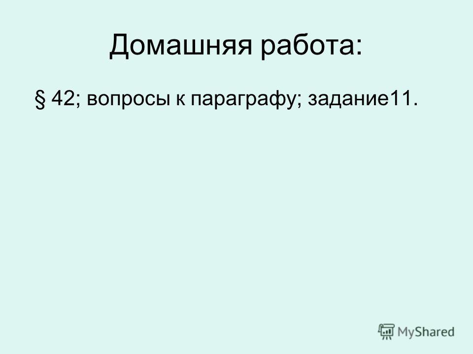 Домашняя работа: § 42; вопросы к параграфу; задание11.