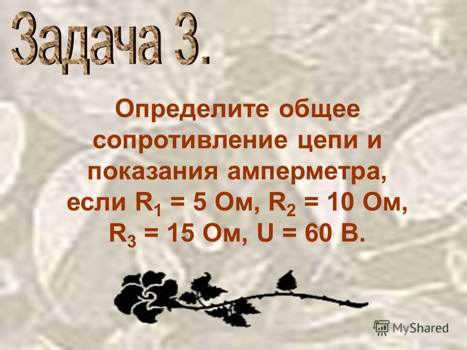 Определите общее сопротивление цепи и показания амперметра, если R 1 = 5 Ом, R 2 = 10 Ом, R 3 = 15 Ом, U = 60 B.