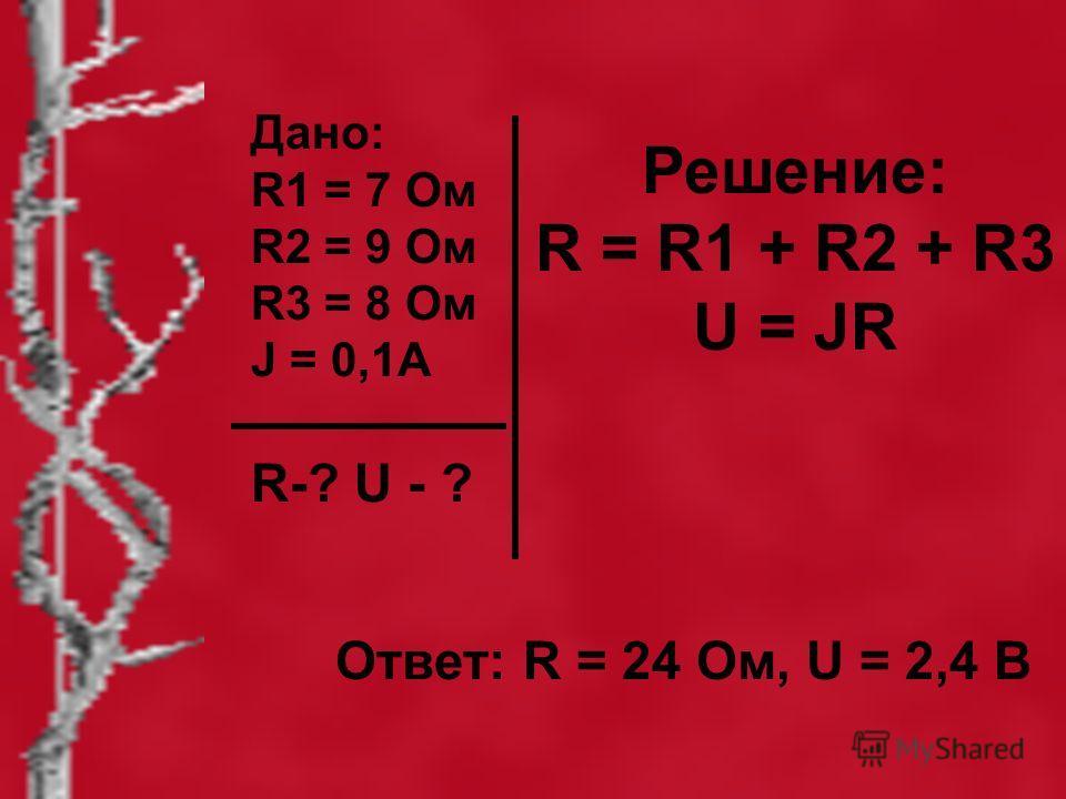 Дано: R1 = 7 Ом R2 = 9 Ом R3 = 8 Ом J = 0,1А R-? U - ? Решение: R = R1 + R2 + R3 U = JR Ответ: R = 24 Ом, U = 2,4 В