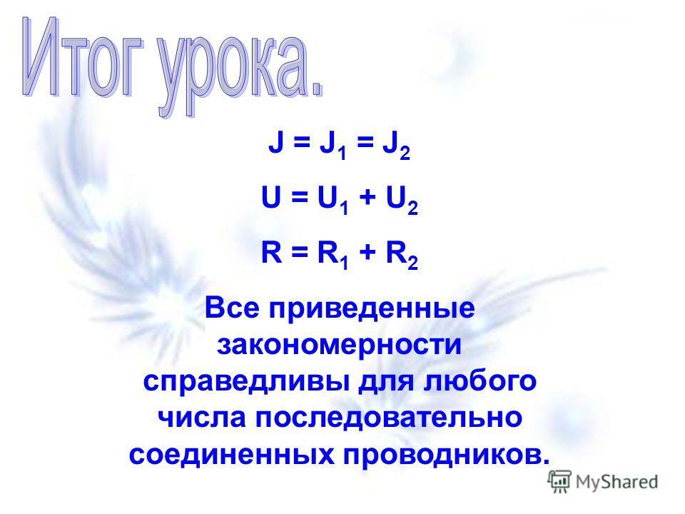 J = J 1 = J 2 U = U 1 + U 2 R = R 1 + R 2 Все приведенные закономерности справедливы для любого числа последовательно соединенных проводников.