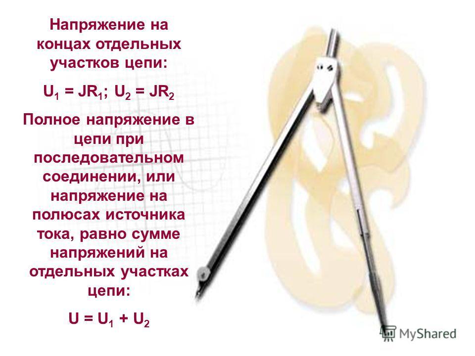 Напряжение на концах отдельных участков цепи: U 1 = JR 1 ; U 2 = JR 2 Полное напряжение в цепи при последовательном соединении, или напряжение на полюсах источника тока, равно сумме напряжений на отдельных участках цепи: U = U 1 + U 2