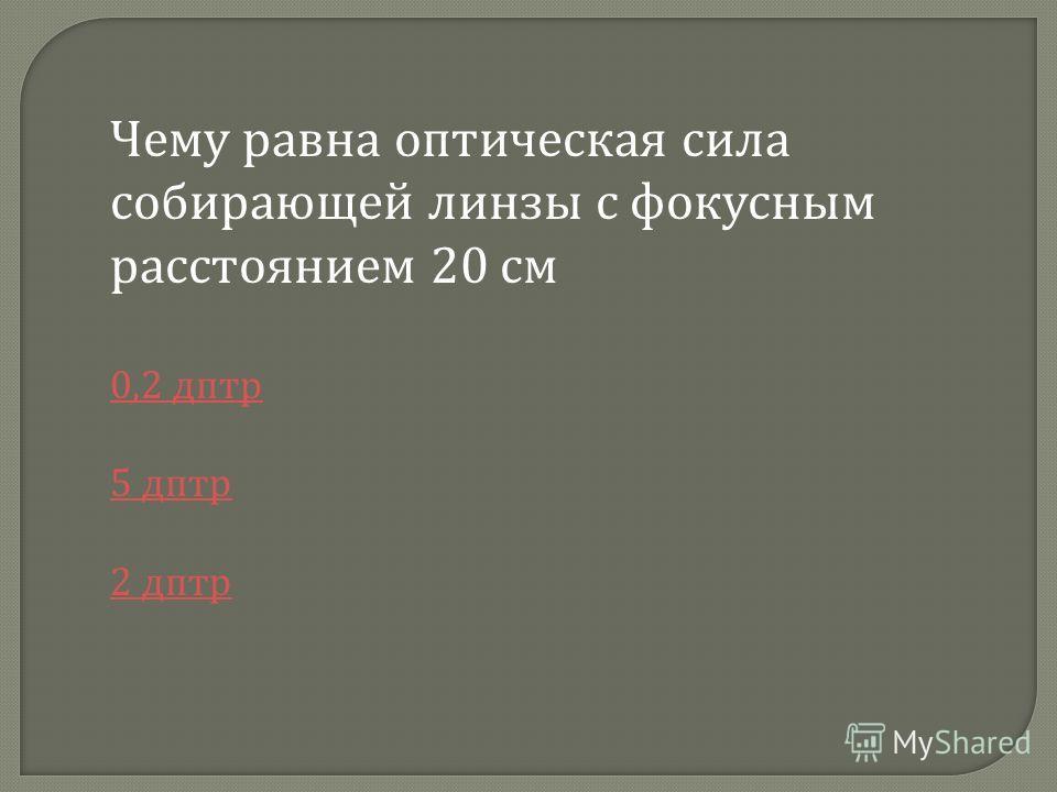 Чему равна оптическая сила собирающей линзы с фокусным расстоянием 20 см 0,2 дптр 5 дптр 2 дптр