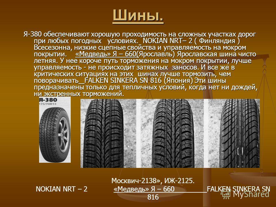 Шины. Я-380 обеспечивают хорошую проходимость на сложных участках дорог при любых погодных условиях. NOKIAN NRT– 2 ( Финляндия ) Всесезонна, низкие сцепные свойства и управляемость на мокром покрытии. «Медведь» Я – 660(Ярославль) Ярославская шина ч
