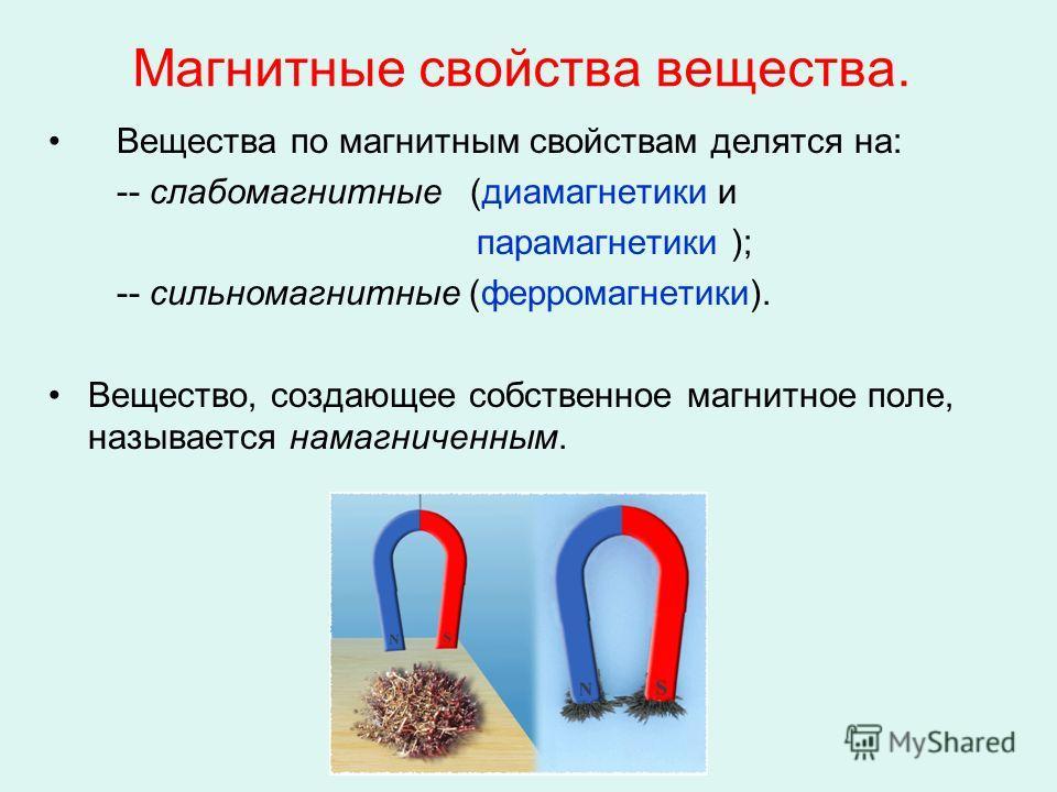 Магнитные свойства вещества. Вещества по магнитным свойствам делятся на: -- слабомагнитные (диамагнетики и парамагнетики ); -- сильномагнитные (ферромагнетики). Вещество, создающее собственное магнитное поле, называется намагниченным.