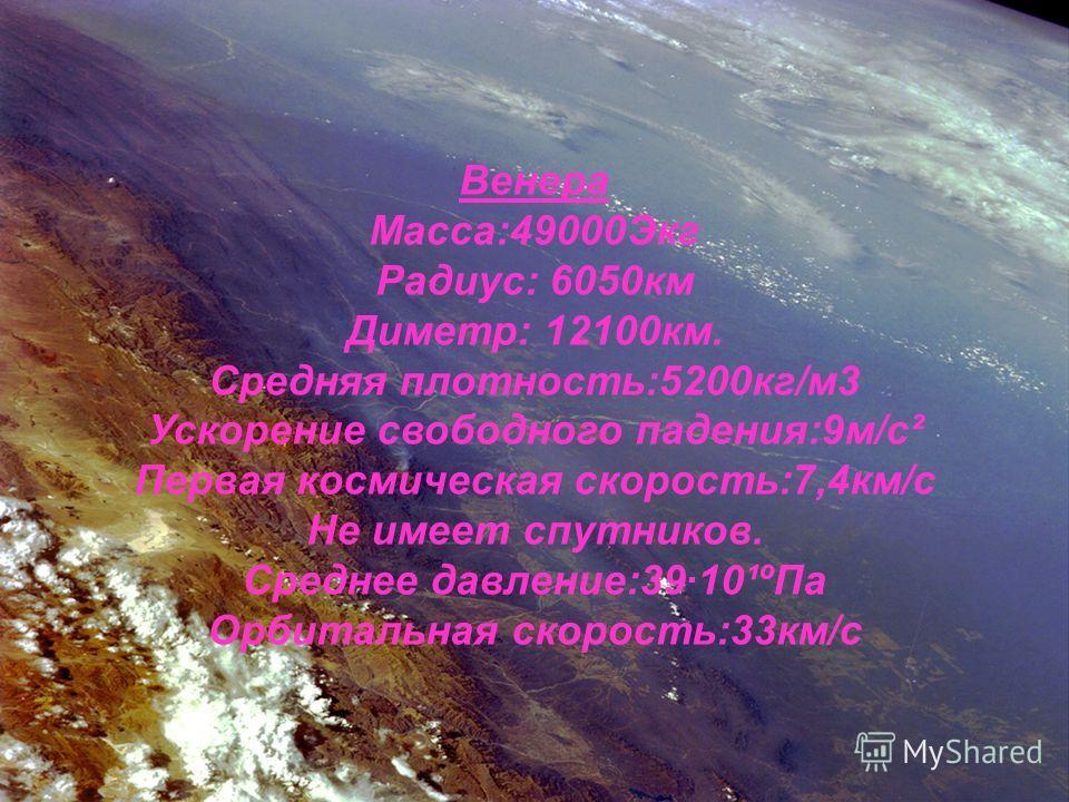 Венера Масса:49000Экг Радиус: 6050км Диметр: 12100км. Средняя плотность:5200кг/м3 Ускорение свободного падения:9м/с² Первая космическая скорость:7,4км/с Не имеет спутников. Среднее давление:3910¹ºПа Орбитальная скорость:33км/с