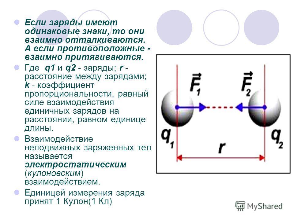 Если заряды имеют одинаковые знаки, то они взаимно отталкиваются. А если противоположные - взаимно притягиваются. Где q1 и q2 - заряды; r - расстояние между зарядами; k - коэффициент пропорциональности, равный силе взаимодействия единичных зарядов на
