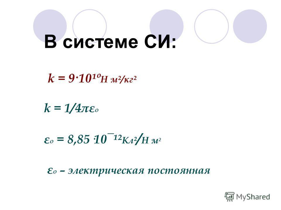 В системе СИ: k = 9·10¹º Н·м²/кг² k = 1/4πε о ε о = 8,85·10¯¹² Кл² / Н·м ² ε о – электрическая постоянная