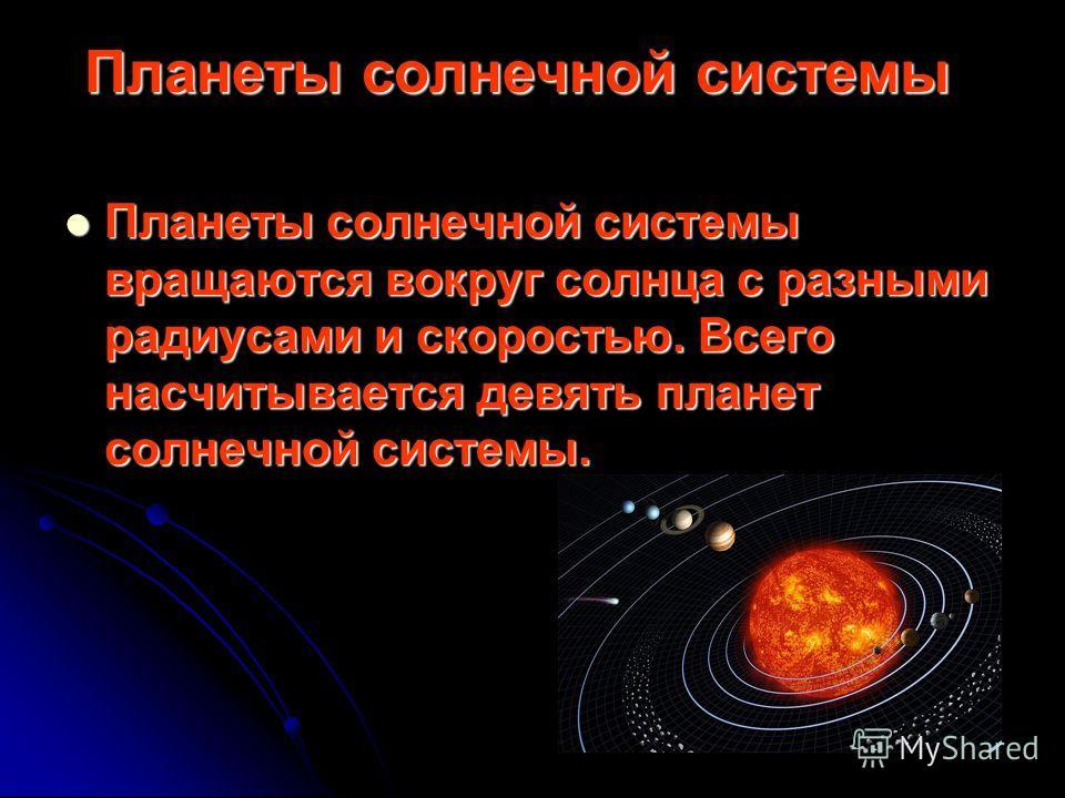 Планеты солнечной системы Планеты солнечной системы вращаются вокруг солнца с разными радиусами и скоростью. Всего насчитывается девять планет солнечной системы. Планеты солнечной системы вращаются вокруг солнца с разными радиусами и скоростью. Всего