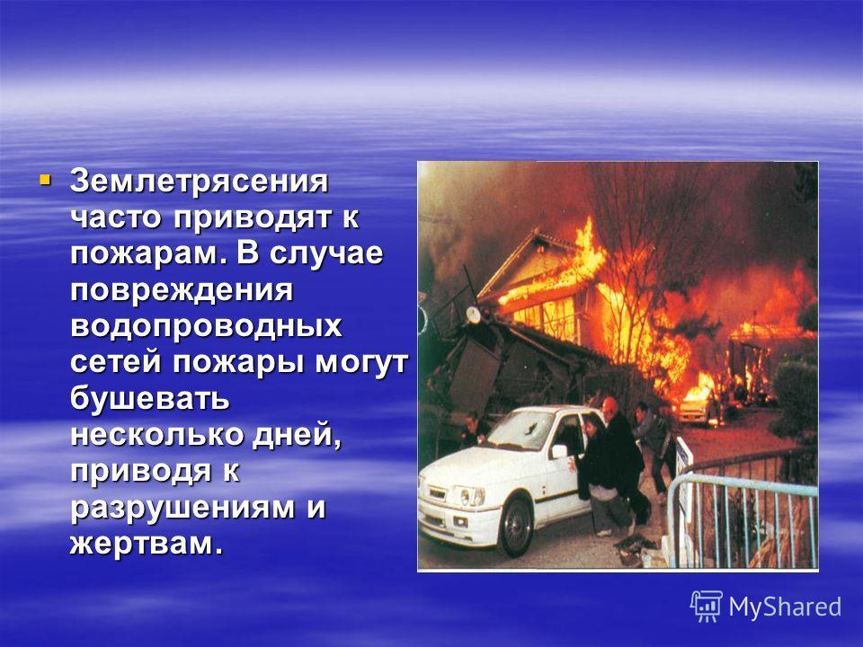 Землетрясения часто приводят к пожарам. В случае повреждения водопроводных сетей пожары могут бушевать несколько дней, приводя к разрушениям и жертвам.