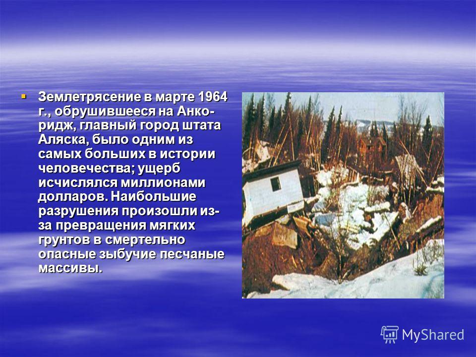 Землетрясение в марте 1964 г., обрушившееся на Анко- ридж, главный город штата Аляска, было одним из самых больших в истории человечества; ущерб исчислялся миллионами долларов. Наибольшие разрушения произошли из- за превращения мягких грунтов в см