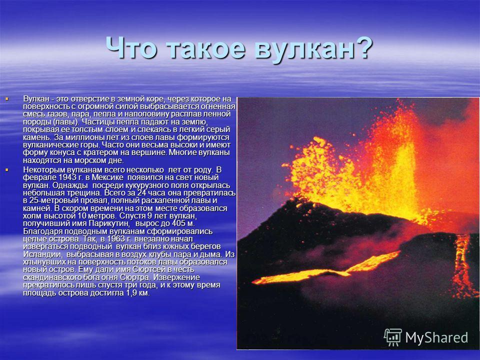 Что такое вулкан? Вулкан - это отверстие в земной коре, через которое на поверхность с огромной силой выбрасывается огненная смесь газов, пара, пепла и наполовину расплав ленной породы (лавы). Частицы пепла падают на землю, покрывая ее толстым слоем