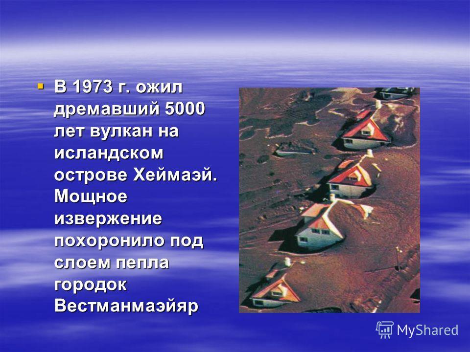 В 1973 г. ожил дремавший 5000 лет вулкан на исландском острове Хеймаэй. Мощное извержение похоронило под слоем пепла городок Вестманмаэйяр В 1973 г. ожил дремавший 5000 лет вулкан на исландском острове Хеймаэй. Мощное извержение похоронило под слоем