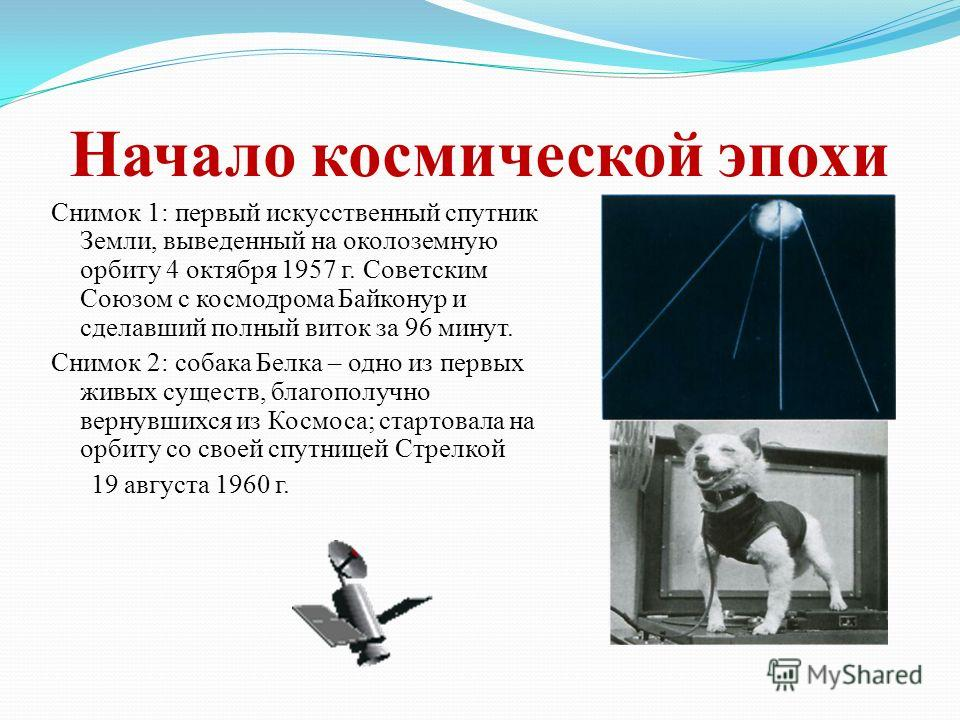 Начало космической эпохи Снимок 1: первый искусственный спутник Земли, выведенный на околоземную орбиту 4 октября 1957 г. Советским Союзом с космодрома Байконур и сделавший полный виток за 96 минут. Снимок 2: собака Белка – одно из первых живых сущес