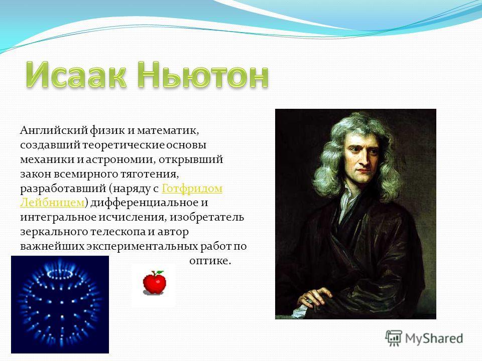 Английский физик и математик, создавший теоретические основы механики и астрономии, открывший закон всемирного тяготения, разработавший (наряду с Готфридом Лейбницем) дифференциальное и интегральное исчисления, изобретатель зеркального телескопа и ав