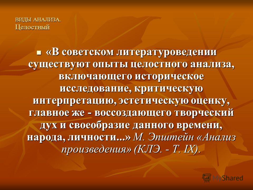 ВИДЫ АНАЛИЗА. Целостный «В советском литературоведении существуют опыты целостного анализа, включающего историческое исследование, критическую интерпретацию, эстетическую оценку, главное же - воссоздающего творческий дух и своеобразие данного времени