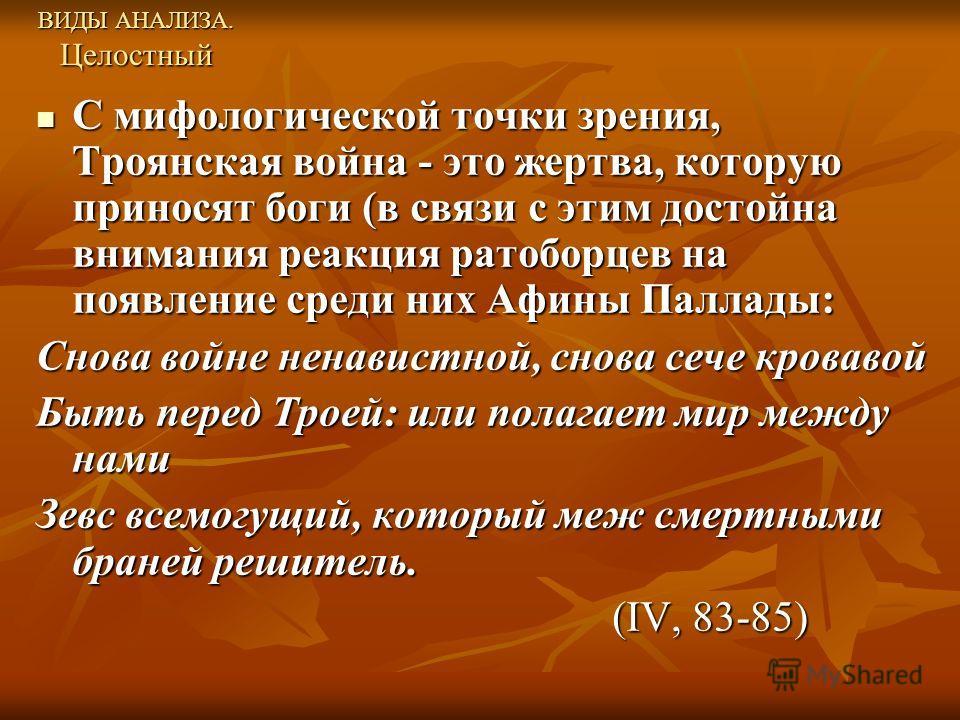 ВИДЫ АНАЛИЗА. Целостный С мифологической точки зрения, Троянская война - это жертва, которую приносят боги (в связи с этим достойна внимания реакция ратоборцев на появление среди них Афины Паллады: С мифологической точки зрения, Троянская война - это