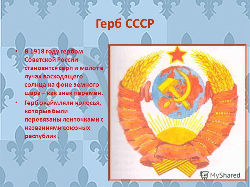 Герб СССР В 1918 году гербом Советской России становится серп и молот в лучах восходящего солнца на фоне земного шара – как знак перемен. Герб окаймляли колосья, которые были перевязаны ленточками с названиями союзных республик.