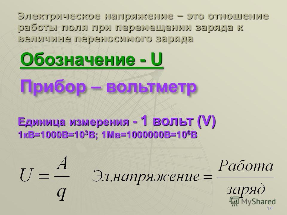 18 Обозначение - I Обозначение - I Прибор - амперметр. Единица измерения - 1 ампер. (А) 1мА=0,001А=10 -3 А; 1кА=1000А=10 3 А Сила тока – это отношение заряда, переносимого через поперечное сечение проводника, ко времени его переноса