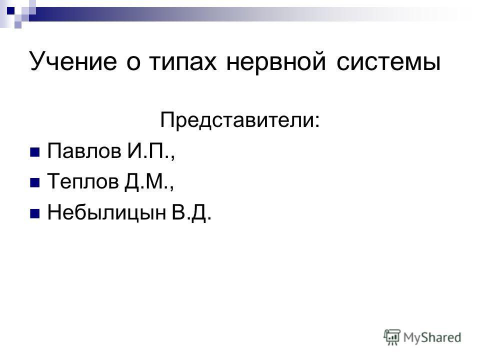 Учение о типах нервной системы Представители: Павлов И.П., Теплов Д.М., Небылицын В.Д.